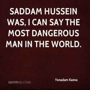 Yonadam Kanna  - Saddam Hussein was, I can say the most dangerous man in the world.