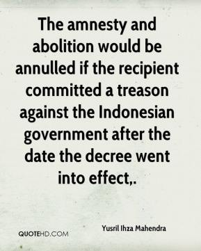 Yusril Ihza Mahendra  - The amnesty and abolition would be annulled if the recipient committed a treason against the Indonesian government after the date the decree went into effect.