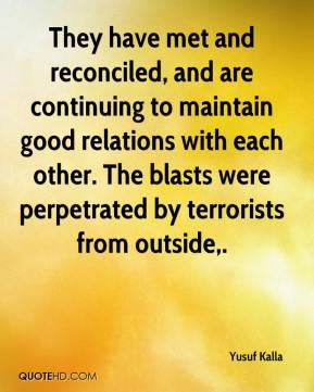 Yusuf Kalla  - They have met and reconciled, and are continuing to maintain good relations with each other. The blasts were perpetrated by terrorists from outside.
