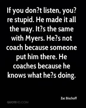 Zac Bischoff  - If you don?t listen, you?re stupid. He made it all the way. It?s the same with Myers. He?s not coach because someone put him there. He coaches because he knows what he?s doing.
