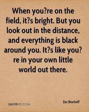 Zac Bischoff  - When you?re on the field, it?s bright. But you look out in the distance, and everything is black around you. It?s like you?re in your own little world out there.
