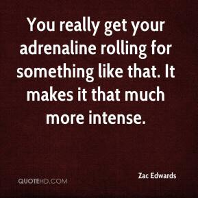 Zac Edwards  - You really get your adrenaline rolling for something like that. It makes it that much more intense.