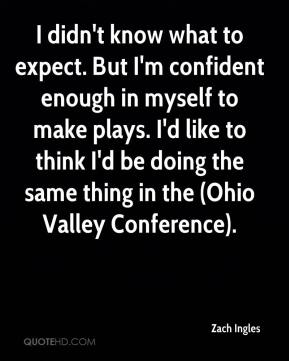 Zach Ingles  - I didn't know what to expect. But I'm confident enough in myself to make plays. I'd like to think I'd be doing the same thing in the (Ohio Valley Conference).