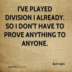Zach Ingles  - I've played Division I already. So I don't have to prove anything to anyone.