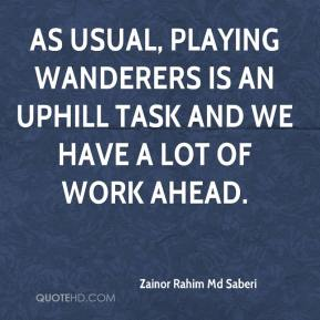 Zainor Rahim Md Saberi  - As usual, playing Wanderers is an uphill task and we have a lot of work ahead.
