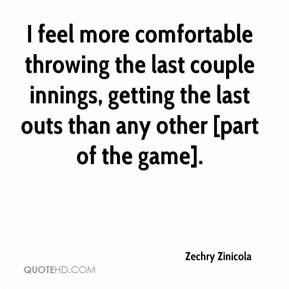 Zechry Zinicola  - I feel more comfortable throwing the last couple innings, getting the last outs than any other [part of the game].