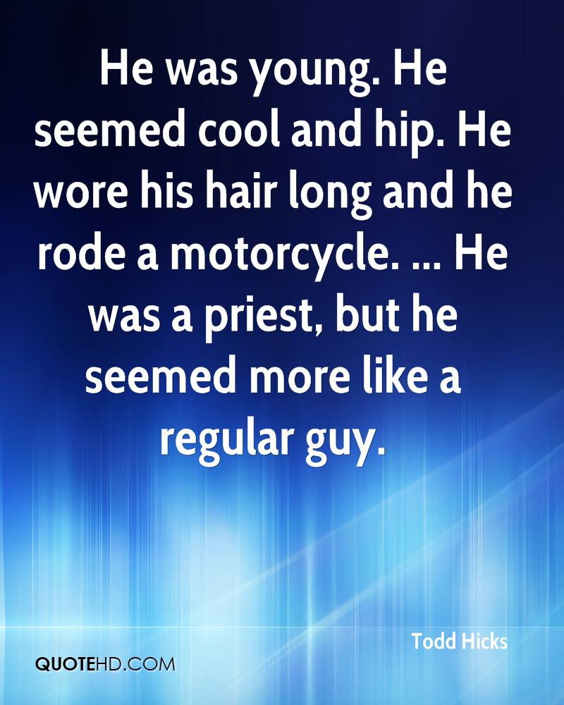 He was young. He seemed cool and hip. He wore his hair long and he rode a motorcycle. ... He was a priest, but he seemed more like a regular guy.
