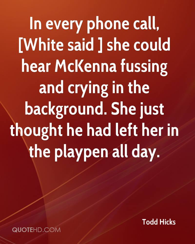 In every phone call, [White said ] she could hear McKenna fussing and crying in the background. She just thought he had left her in the playpen all day.
