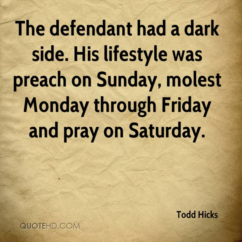 The defendant had a dark side. His lifestyle was preach on Sunday, molest Monday through Friday and pray on Saturday.