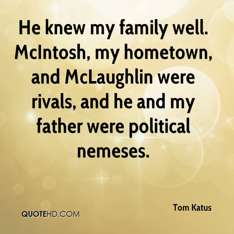 He knew my family well. McIntosh, my hometown, and McLaughlin were rivals, and he and my father were political nemeses.