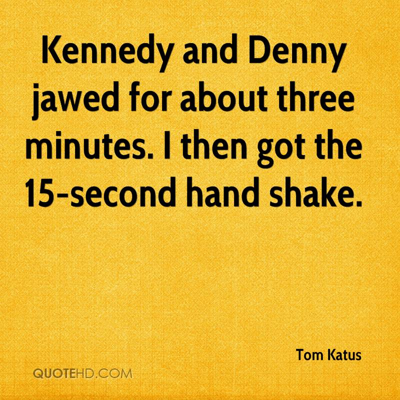 Kennedy and Denny jawed for about three minutes. I then got the 15-second hand shake.