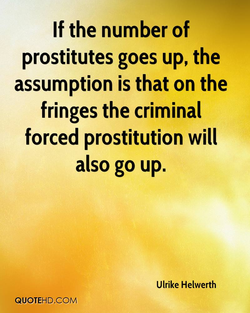 If the number of prostitutes goes up, the assumption is that on the fringes the criminal forced prostitution will also go up.