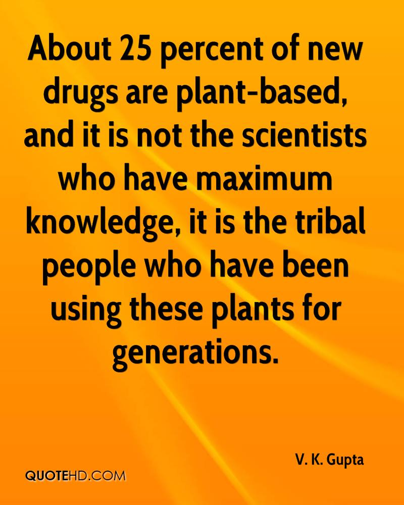 About 25 percent of new drugs are plant-based, and it is not the scientists who have maximum knowledge, it is the tribal people who have been using these plants for generations.