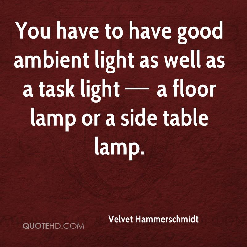 You have to have good ambient light as well as a task light — a floor lamp or a side table lamp.