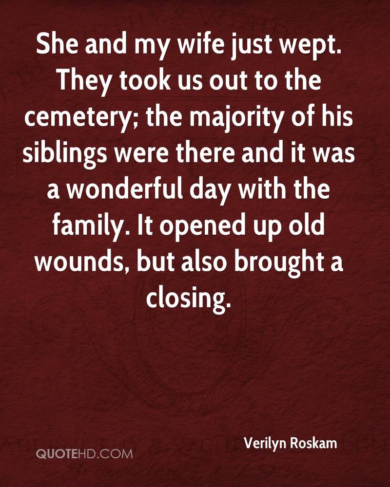 She and my wife just wept. They took us out to the cemetery; the majority of his siblings were there and it was a wonderful day with the family. It opened up old wounds, but also brought a closing.