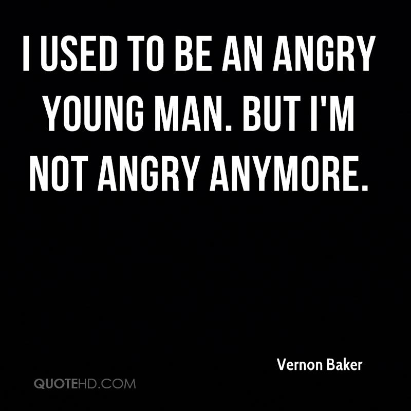 I used to be an angry young man. But I'm not angry anymore.