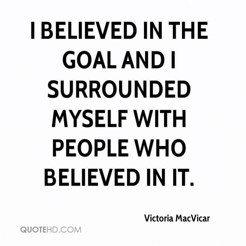 I believed in the goal and I surrounded myself with people who believed in it.