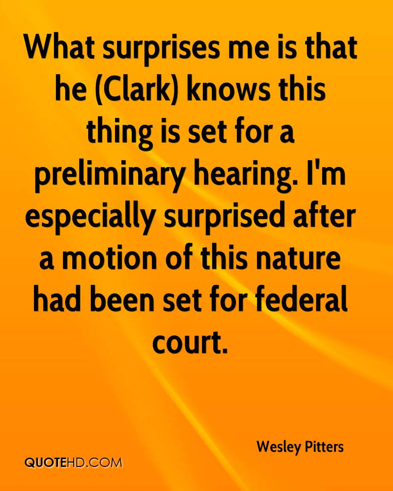 What surprises me is that he (Clark) knows this thing is set for a preliminary hearing. I'm especially surprised after a motion of this nature had been set for federal court.