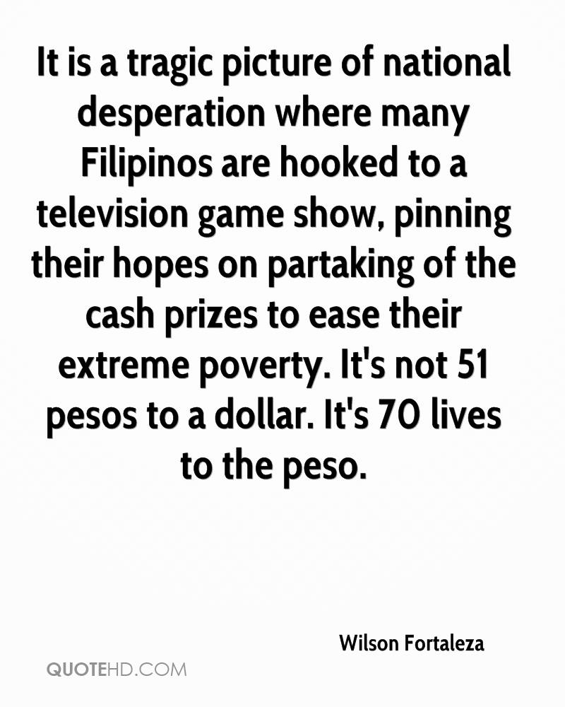 It is a tragic picture of national desperation where many Filipinos are hooked to a television game show, pinning their hopes on partaking of the cash prizes to ease their extreme poverty. It's not 51 pesos to a dollar. It's 70 lives to the peso.