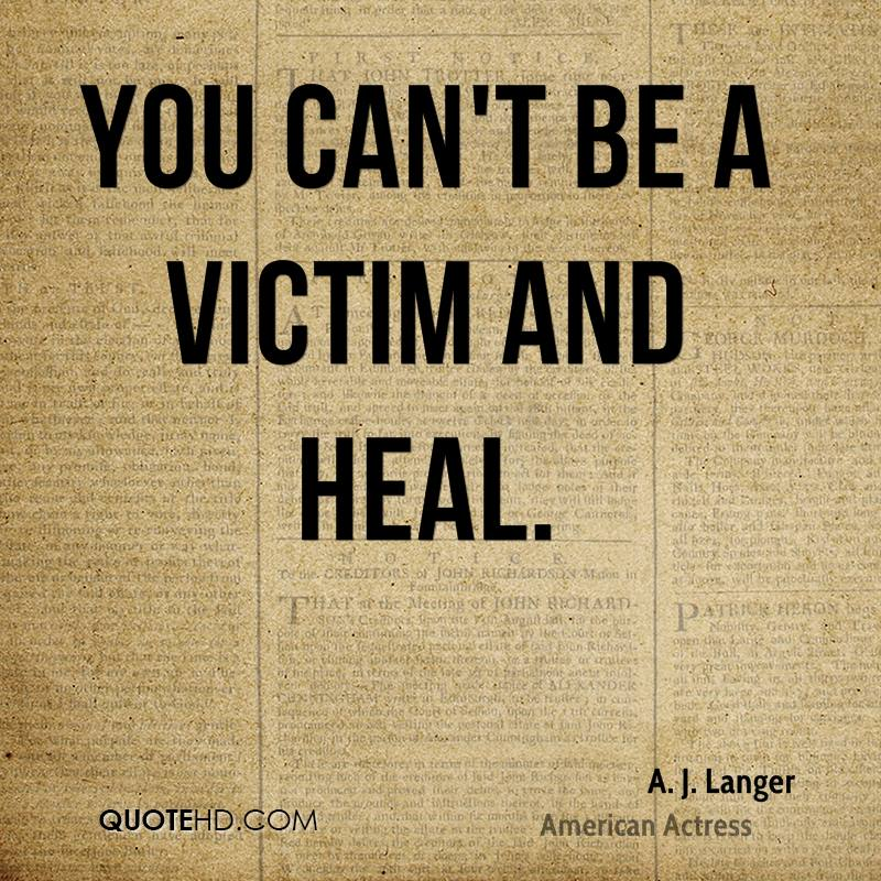 You can't be a victim and heal.