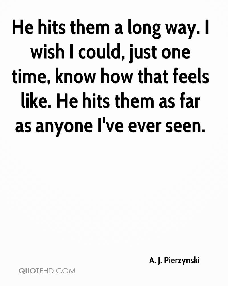He hits them a long way. I wish I could, just one time, know how that feels like. He hits them as far as anyone I've ever seen.