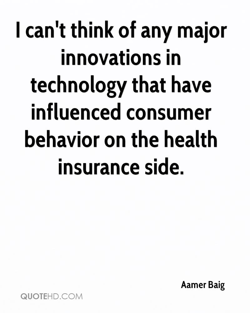I can't think of any major innovations in technology that have influenced consumer behavior on the health insurance side.