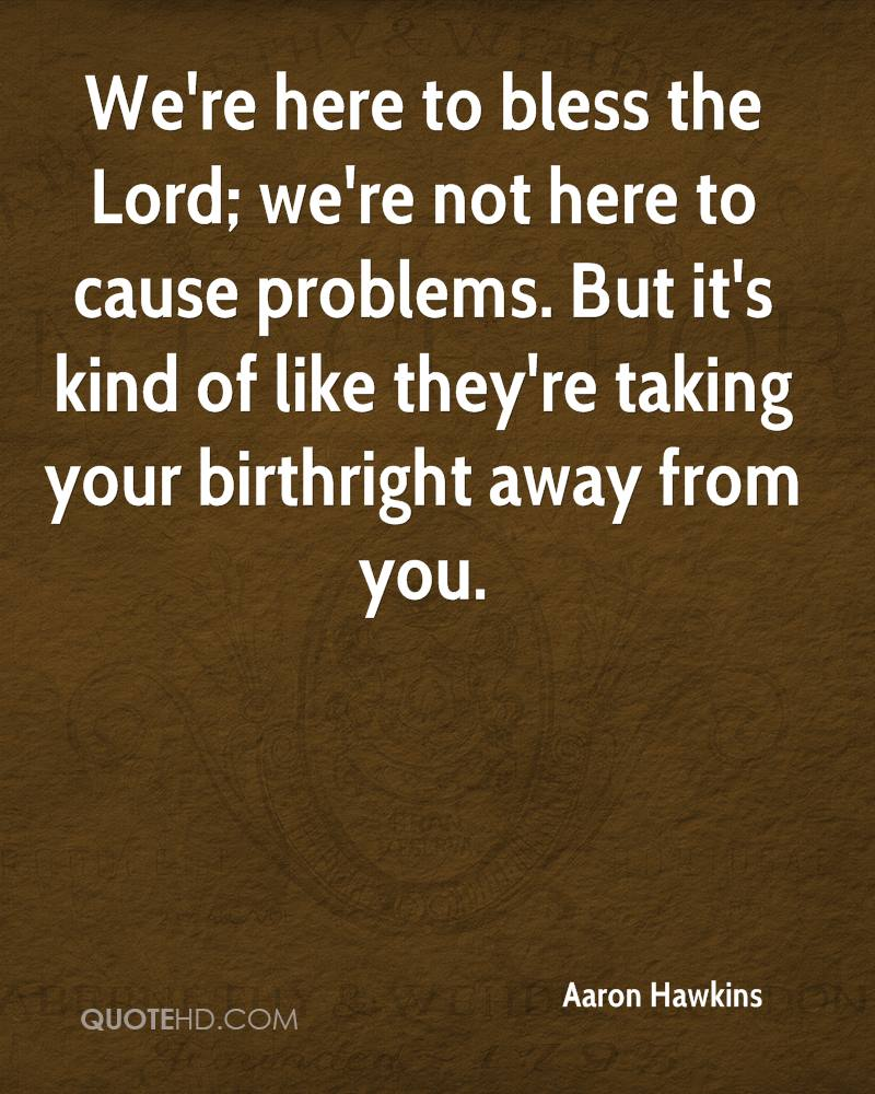 We're here to bless the Lord; we're not here to cause problems. But it's kind of like they're taking your birthright away from you.