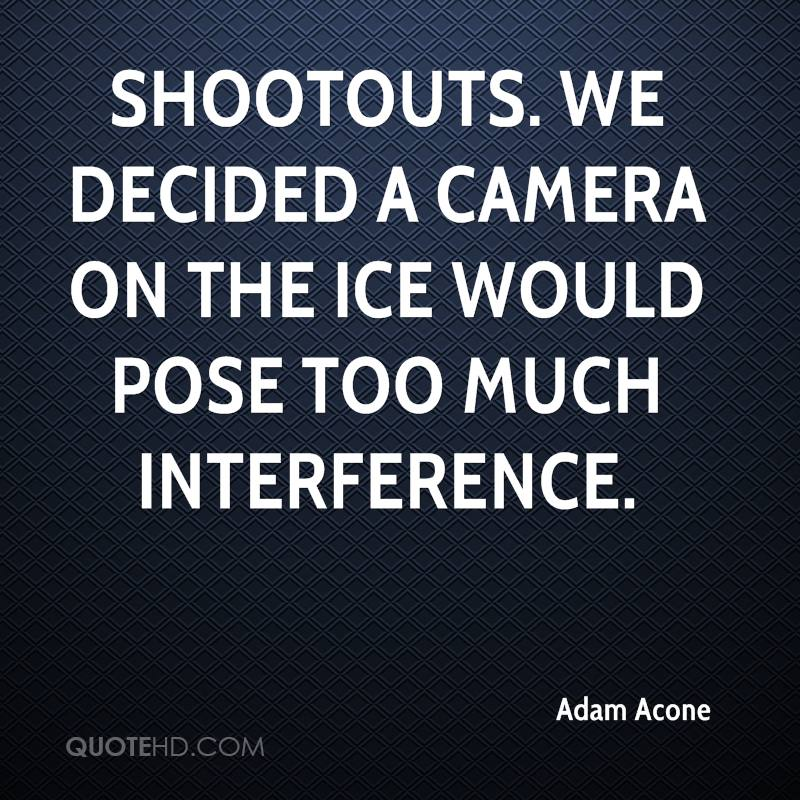Shootouts. We decided a camera on the ice would pose too much interference.