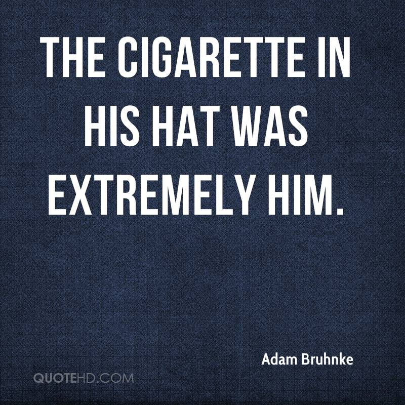 The cigarette in his hat was extremely him.
