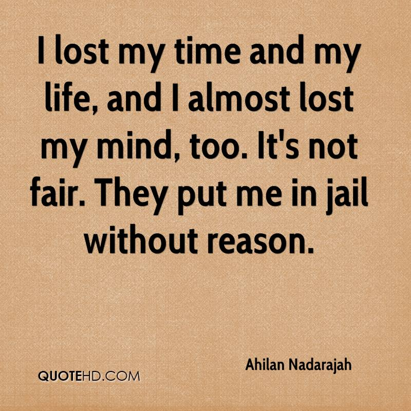 I lost my time and my life, and I almost lost my mind, too. It's not fair. They put me in jail without reason.