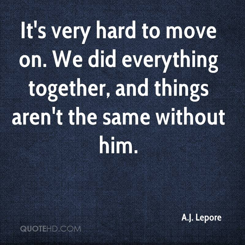 It's very hard to move on. We did everything together, and things aren't the same without him.
