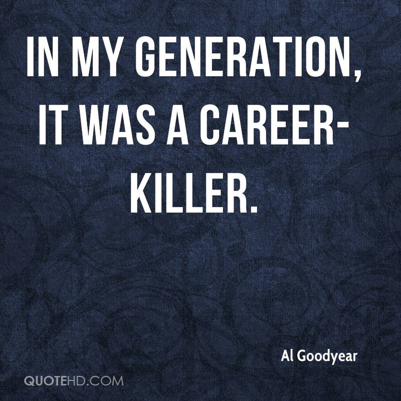 In my generation, it was a career-killer.