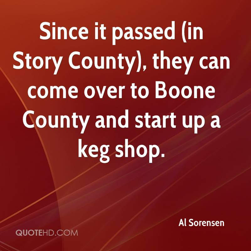 Since it passed (in Story County), they can come over to Boone County and start up a keg shop.