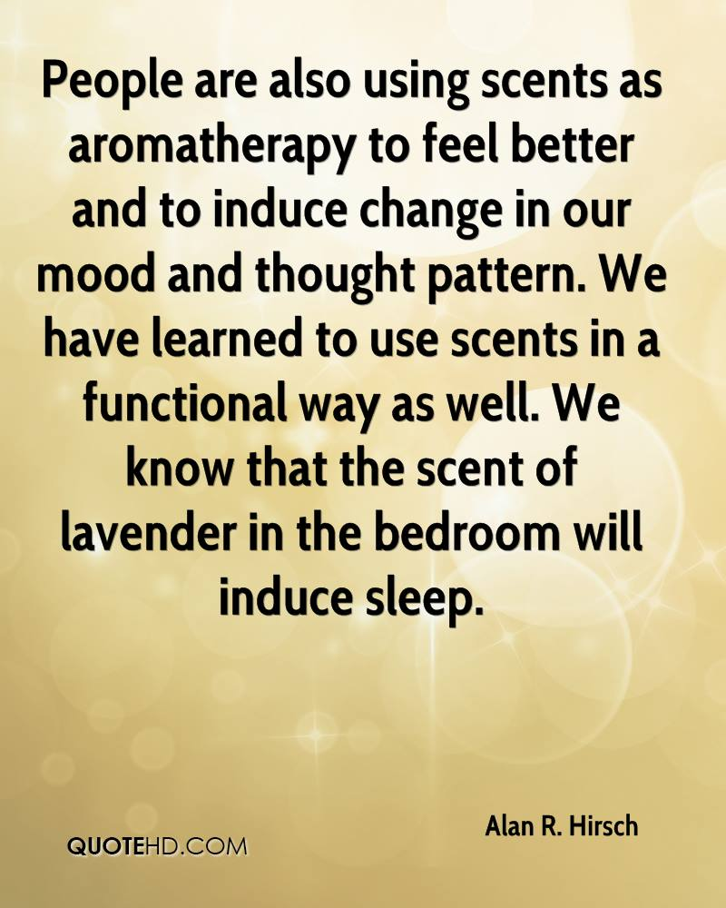 People are also using scents as aromatherapy to feel better and to induce change in our mood and thought pattern. We have learned to use scents in a functional way as well. We know that the scent of lavender in the bedroom will induce sleep.