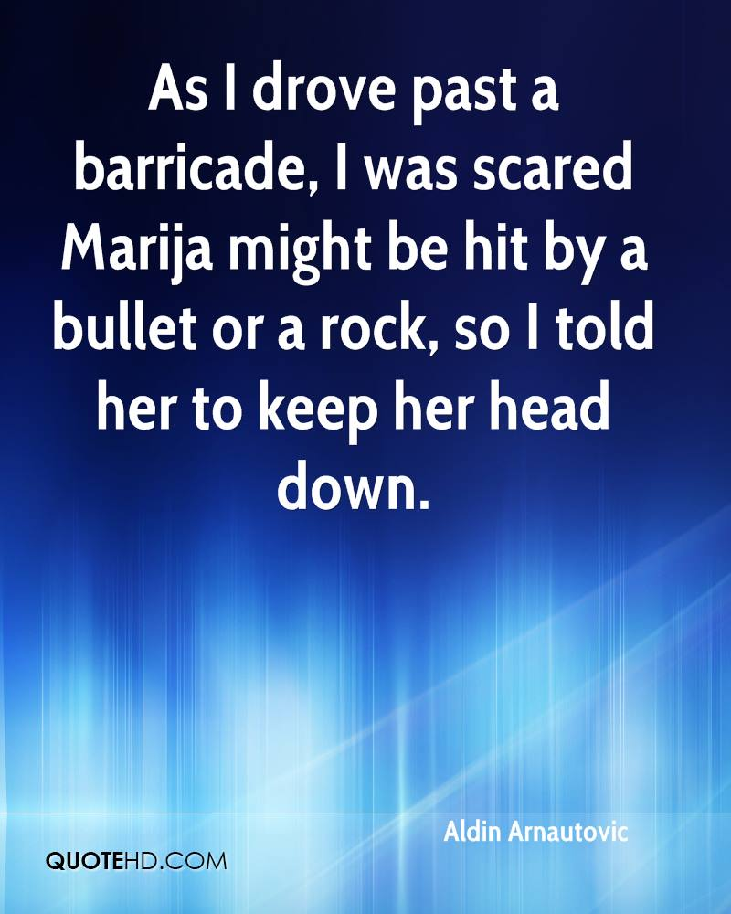 As I drove past a barricade, I was scared Marija might be hit by a bullet or a rock, so I told her to keep her head down.