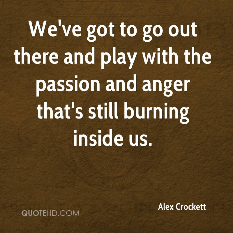 We've got to go out there and play with the passion and anger that's still burning inside us.