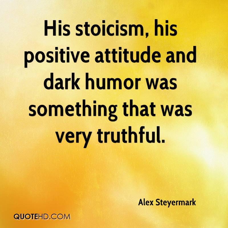His stoicism, his positive attitude and dark humor was something that was very truthful.