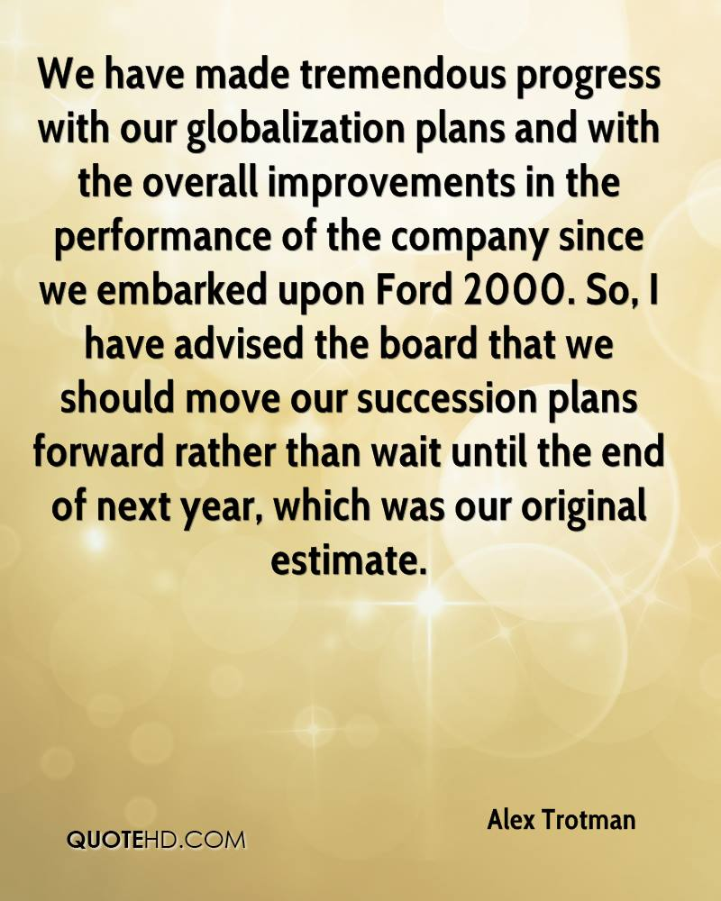 We have made tremendous progress with our globalization plans and with the overall improvements in the performance of the company since we embarked upon Ford 2000. So, I have advised the board that we should move our succession plans forward rather than wait until the end of next year, which was our original estimate.