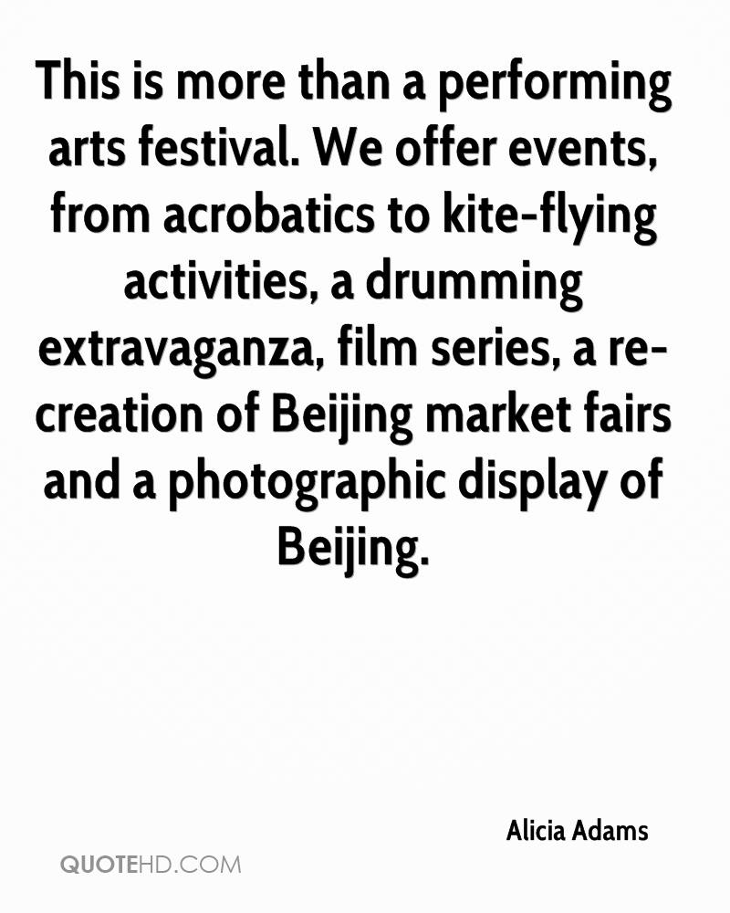 This is more than a performing arts festival. We offer events, from acrobatics to kite-flying activities, a drumming extravaganza, film series, a re-creation of Beijing market fairs and a photographic display of Beijing.