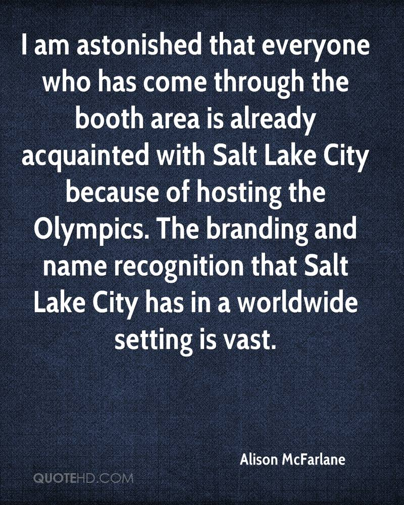 I am astonished that everyone who has come through the booth area is already acquainted with Salt Lake City because of hosting the Olympics. The branding and name recognition that Salt Lake City has in a worldwide setting is vast.