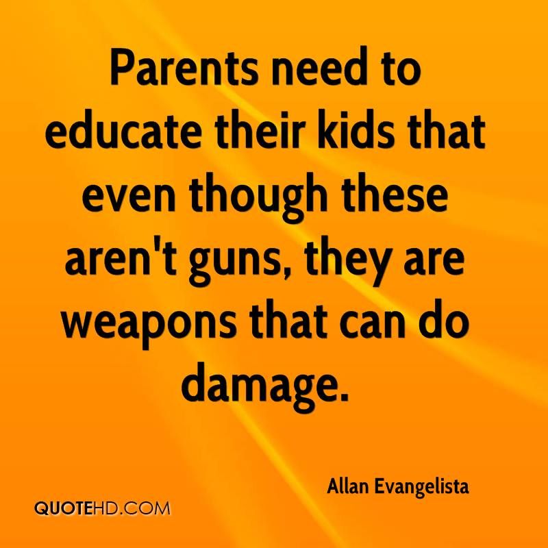 Parents need to educate their kids that even though these aren't guns, they are weapons that can do damage.