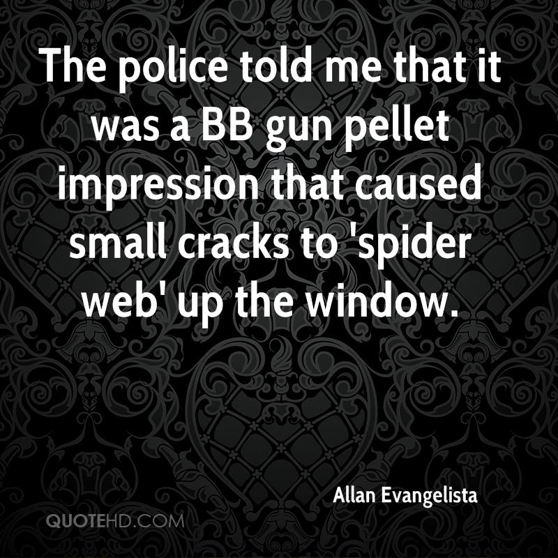 The police told me that it was a BB gun pellet impression that caused small cracks to 'spider web' up the window.