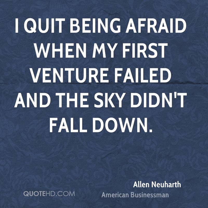 I quit being afraid when my first venture failed and the sky didn't fall down.