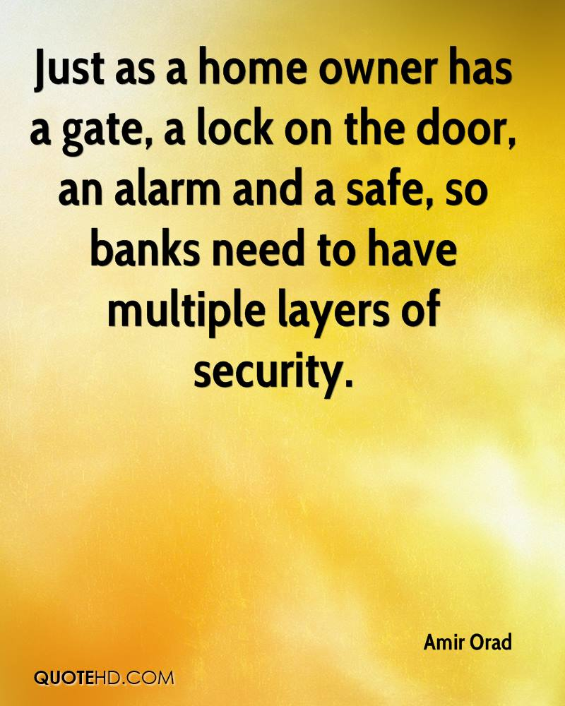 Just as a home owner has a gate, a lock on the door, an alarm and a safe, so banks need to have multiple layers of security.