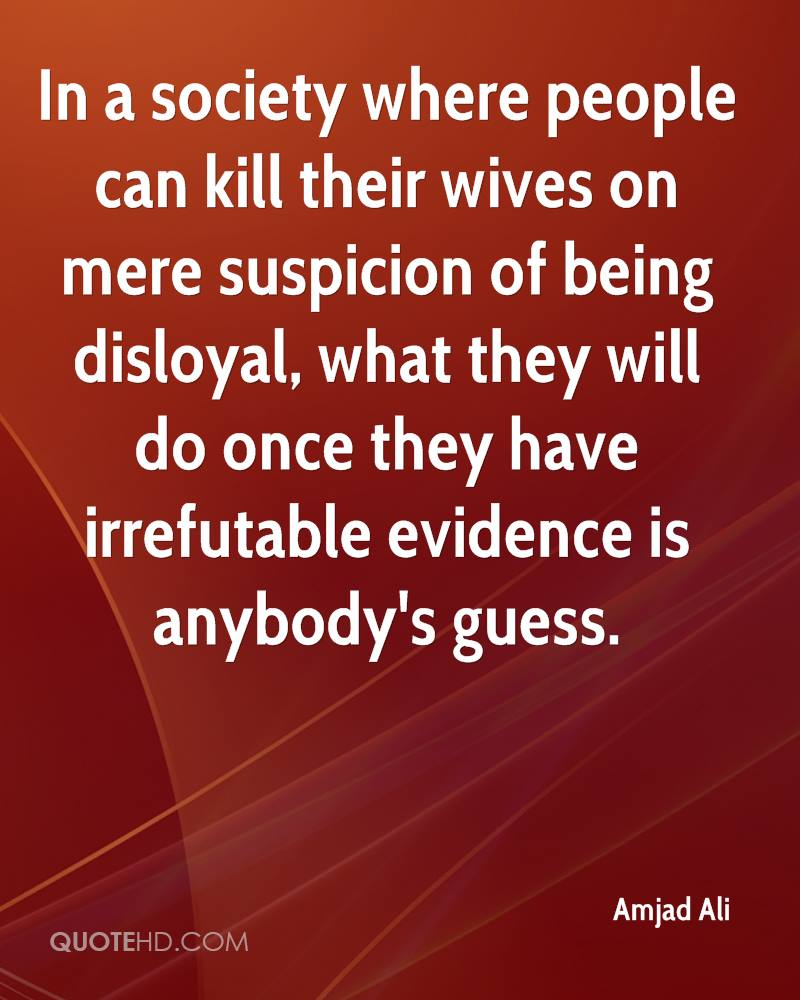 In a society where people can kill their wives on mere suspicion of being disloyal, what they will do once they have irrefutable evidence is anybody's guess.