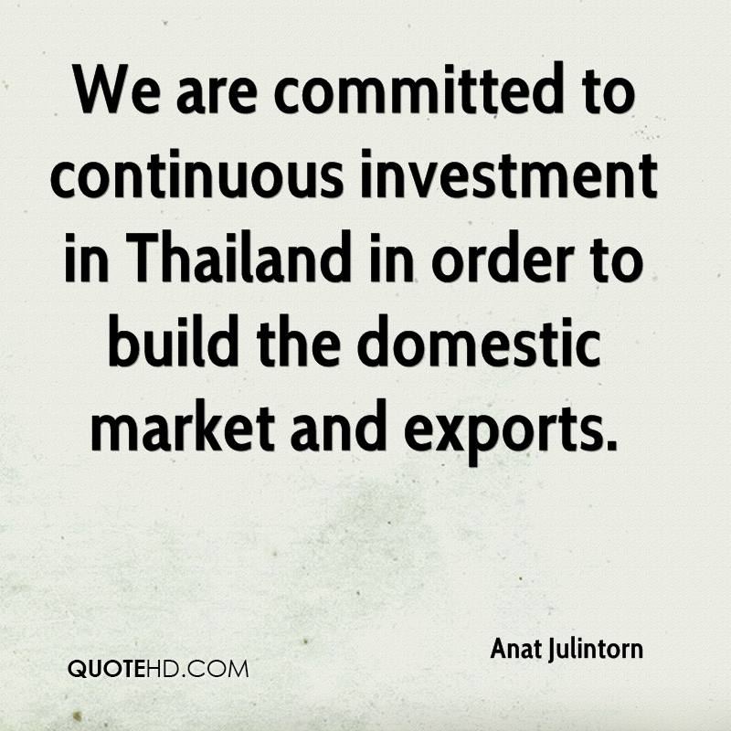 We are committed to continuous investment in Thailand in order to build the domestic market and exports.