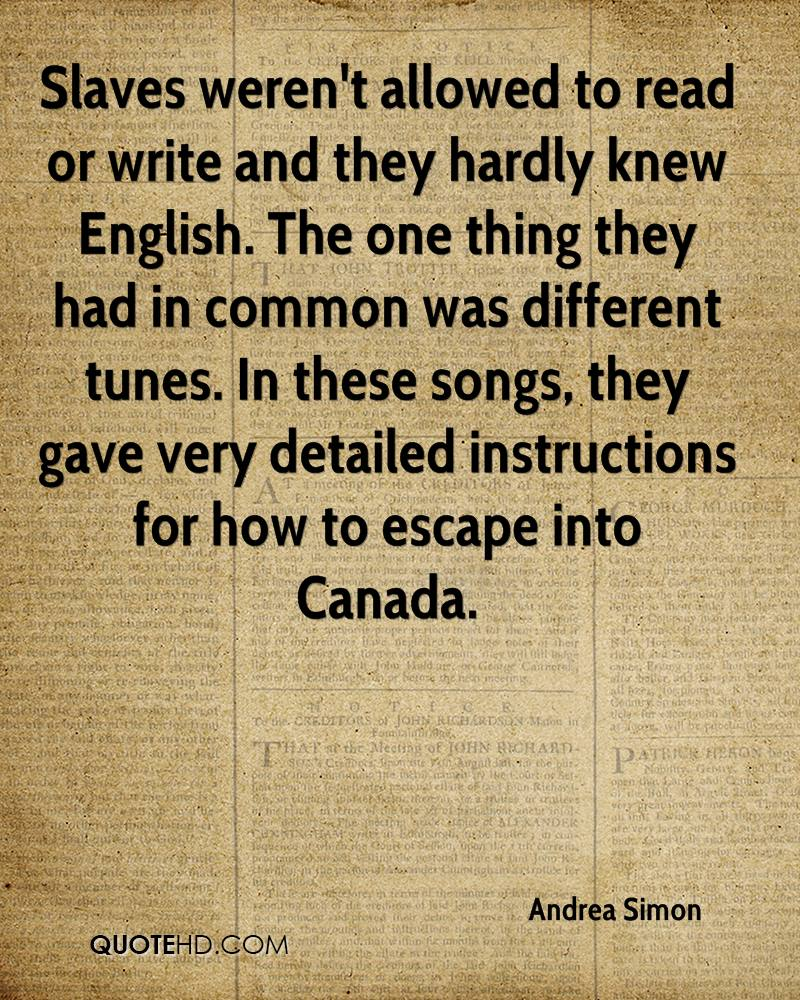 Slaves weren't allowed to read or write and they hardly knew English. The one thing they had in common was different tunes. In these songs, they gave very detailed instructions for how to escape into Canada.