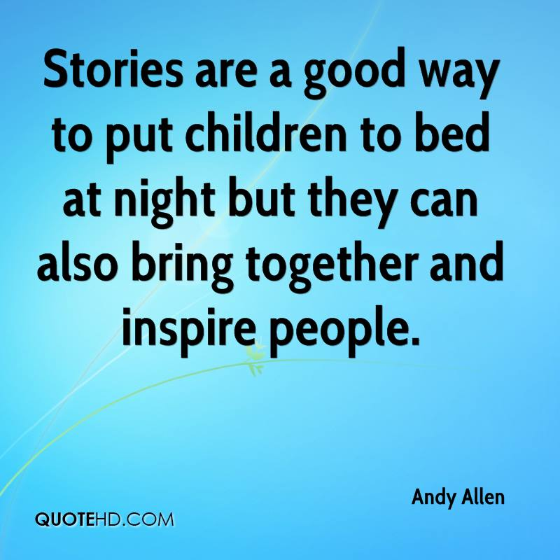 Stories are a good way to put children to bed at night but they can also bring together and inspire people.