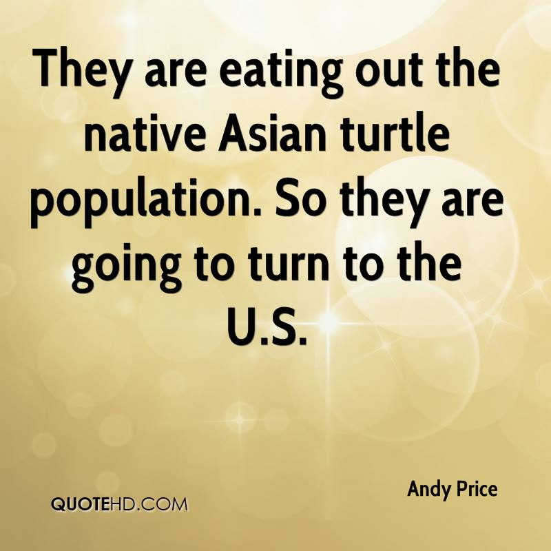 They are eating out the native Asian turtle population. So they are going to turn to the U.S.