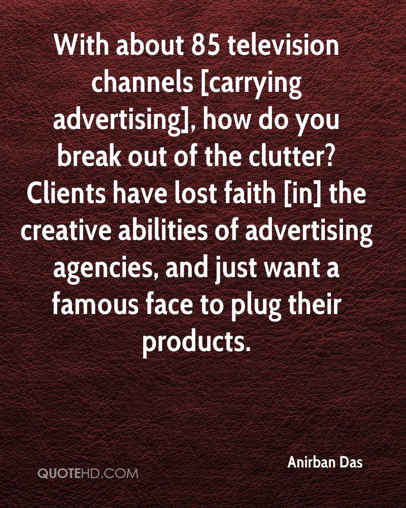 With about 85 television channels [carrying advertising], how do you break out of the clutter? Clients have lost faith [in] the creative abilities of advertising agencies, and just want a famous face to plug their products.